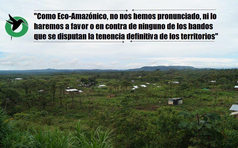 Como Eco-Amazónico, no nos hemos pronunciado, ni lo haremos a favor o en contra de ninguno de los bandos que se disputan la tenencia definitiva de los territorios
